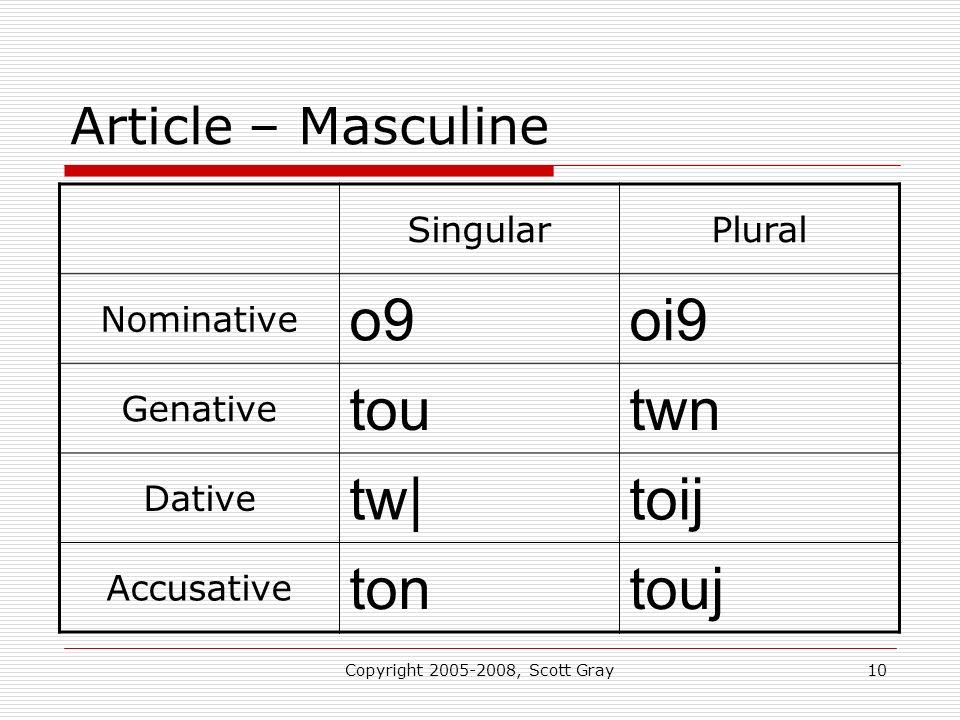 Copyright 2005-2008, Scott Gray10 Article – Masculine SingularPlural Nominative o9oi9 Genative toutwn Dative tw|toij Accusative tontouj