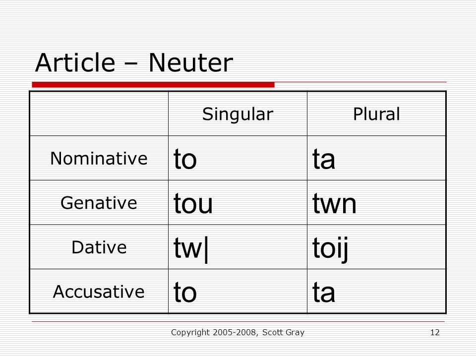Copyright 2005-2008, Scott Gray12 Article – Neuter SingularPlural Nominative tota Genative toutwn Dative tw|toij Accusative tota