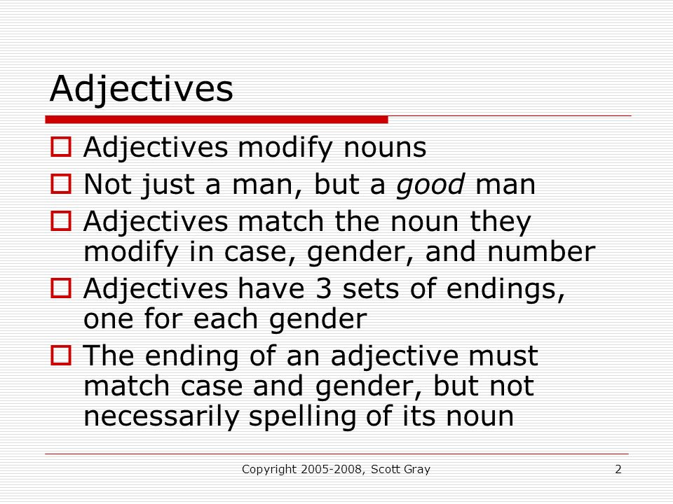 Copyright 2005-2008, Scott Gray2 Adjectives Adjectives modify nouns Not just a man, but a good man Adjectives match the noun they modify in case, gender, and number Adjectives have 3 sets of endings, one for each gender The ending of an adjective must match case and gender, but not necessarily spelling of its noun