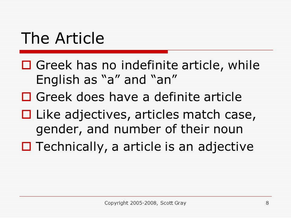 Copyright 2005-2008, Scott Gray8 The Article Greek has no indefinite article, while English as a and an Greek does have a definite article Like adjectives, articles match case, gender, and number of their noun Technically, a article is an adjective