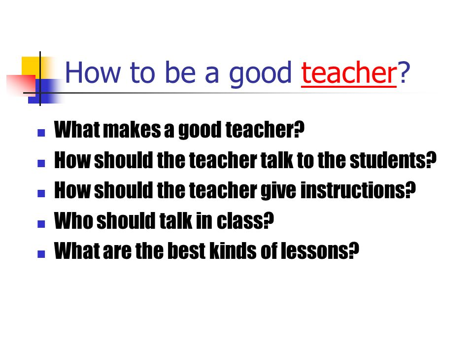 How to be a good teacher?teacher What makes a good teacher? How should the teacher talk to the students? How should the teacher give instructions? Who