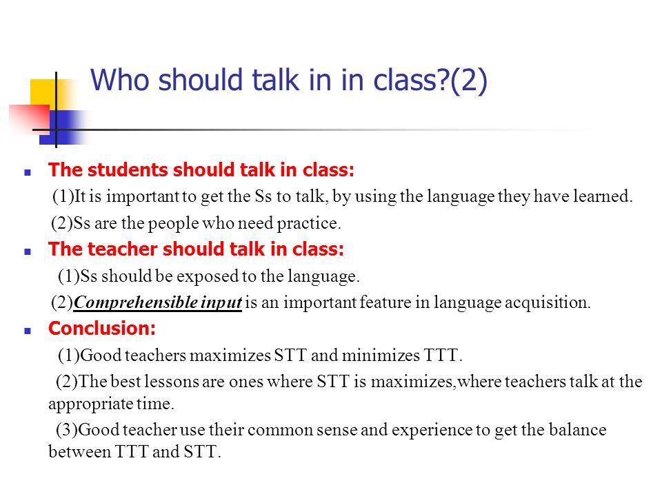 Who should talk in in class?(2) The students should talk in class: (1)It is important to get the Ss to talk, by using the language they have learned.