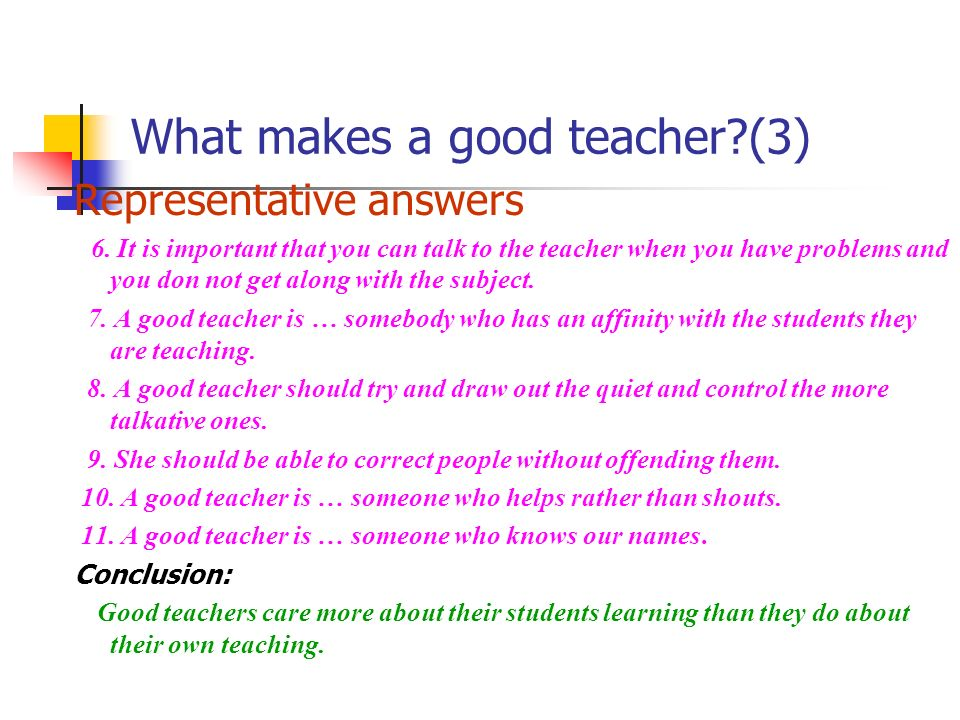 What makes a good teacher?(3) Representative answers 6. It is important that you can talk to the teacher when you have problems and you don not get al
