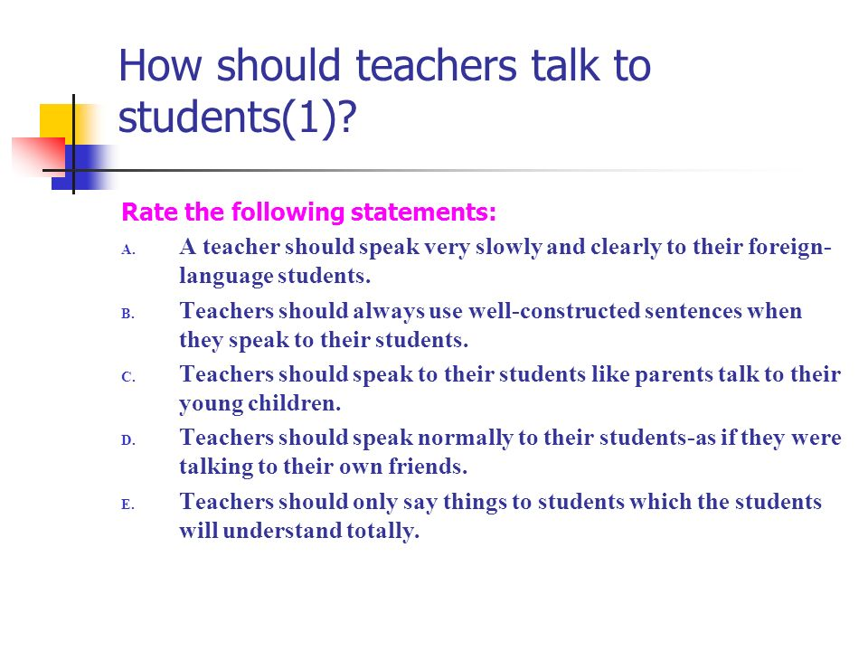 How should teachers talk to students(1)? Rate the following statements: A. A teacher should speak very slowly and clearly to their foreign- language s