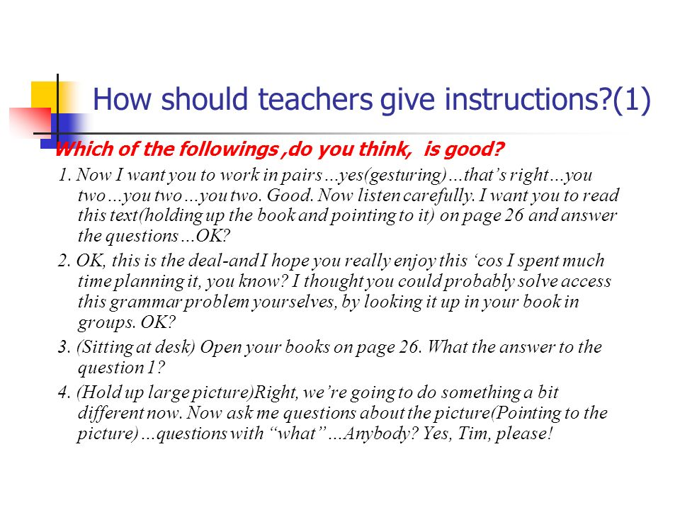 How should teachers give instructions?(1) Which of the followings,do you think, is good? 1. Now I want you to work in pairs…yes(gesturing)…thats right