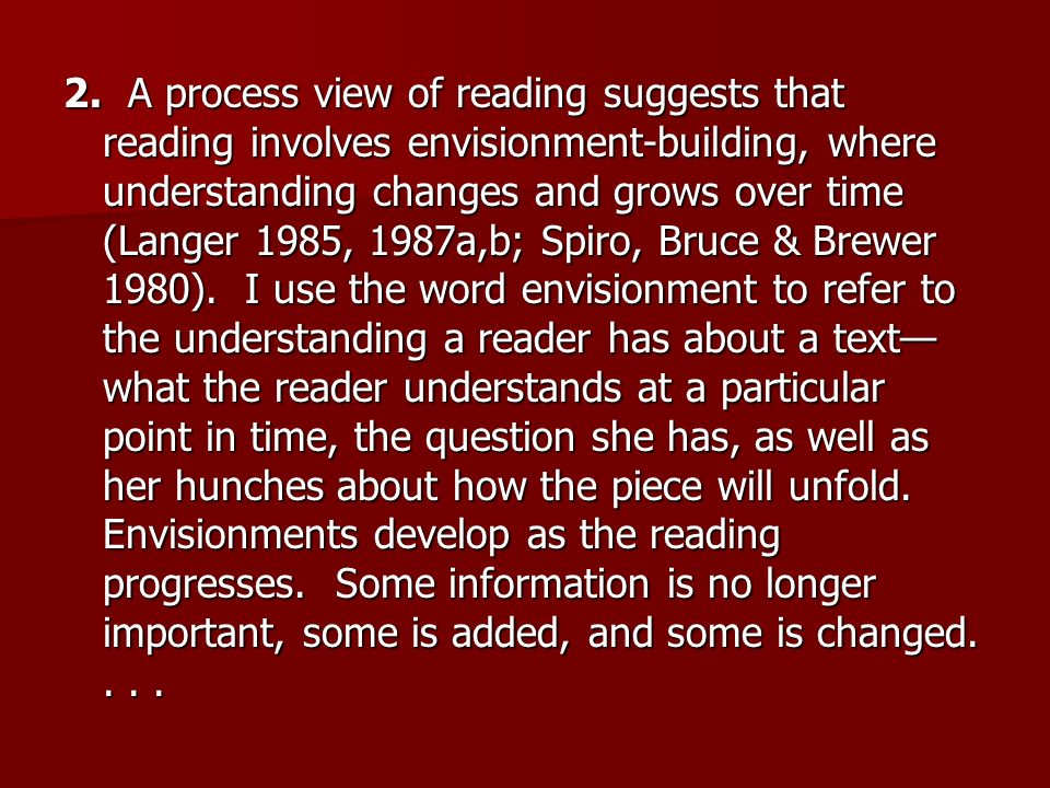2. A process view of reading suggests that reading involves envisionment-building, where understanding changes and grows over time (Langer 1985, 1987a