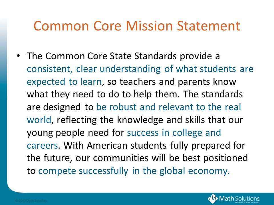© 2010 Math Solutions Common Core Mission Statement The Common Core State Standards provide a consistent, clear understanding of what students are expected to learn, so teachers and parents know what they need to do to help them.