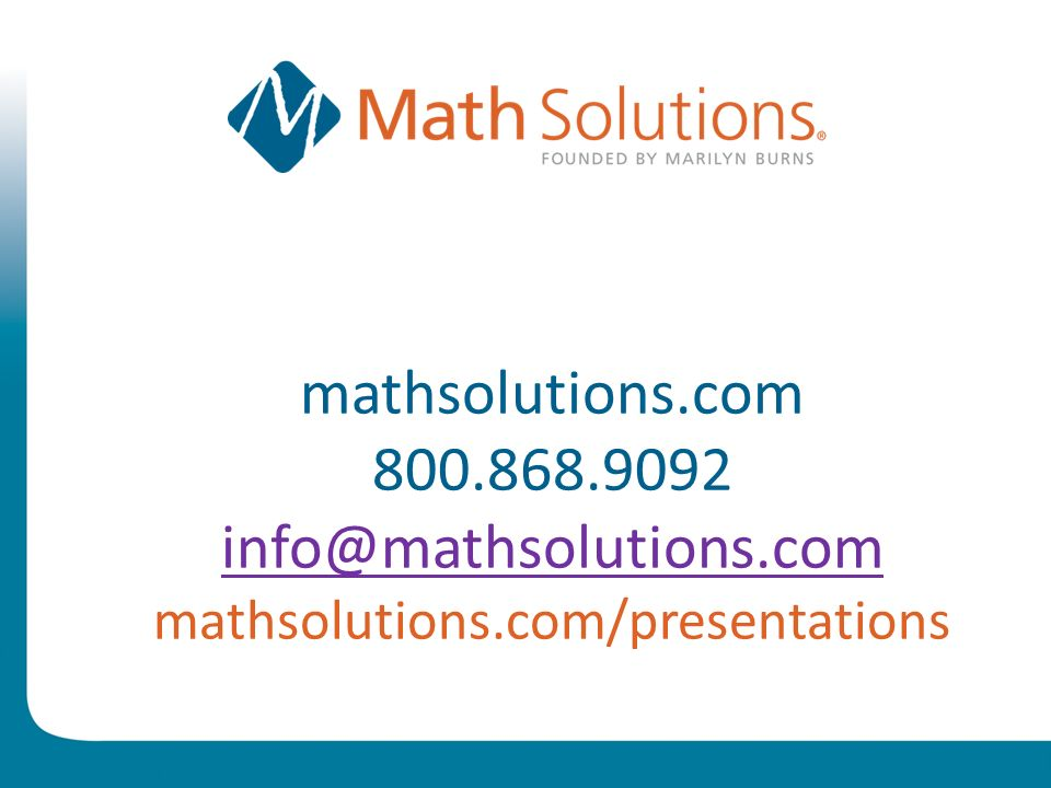 © 2010 Math Solutions Reflection With the goal of developing powerful thinkers in mind, what is the most important insight regarding the Common Core and your plans for supporting teachers in implementing the Common Core youve had during this session