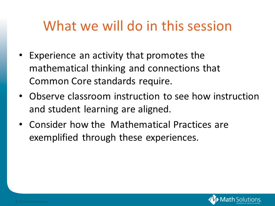 © 2010 Math Solutions Reflection With the goal of developing powerful thinkers in mind, what is the most important insight regarding the Common Core and your plans for supporting teachers in implementing the Common Core youve had during this session?