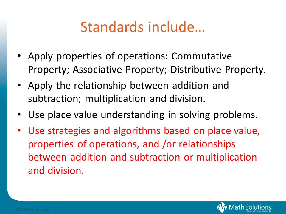© 2010 Math Solutions Standards include… Apply properties of operations: Commutative Property; Associative Property; Distributive Property.