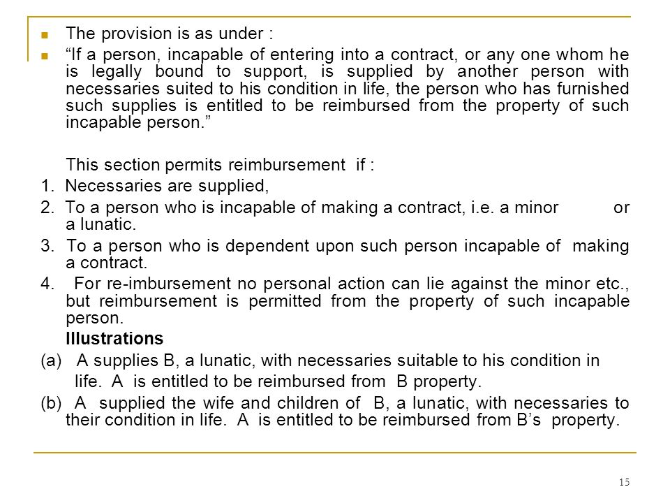 15 The provision is as under : If a person, incapable of entering into a contract, or any one whom he is legally bound to support, is supplied by anot