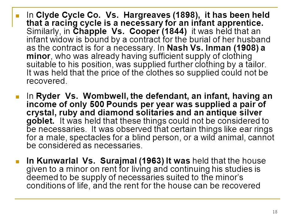 18 In Clyde Cycle Co. Vs. Hargreaves (1898), it has been held that a racing cycle is a necessary for an infant apprentice. Similarly, in Chapple Vs. C