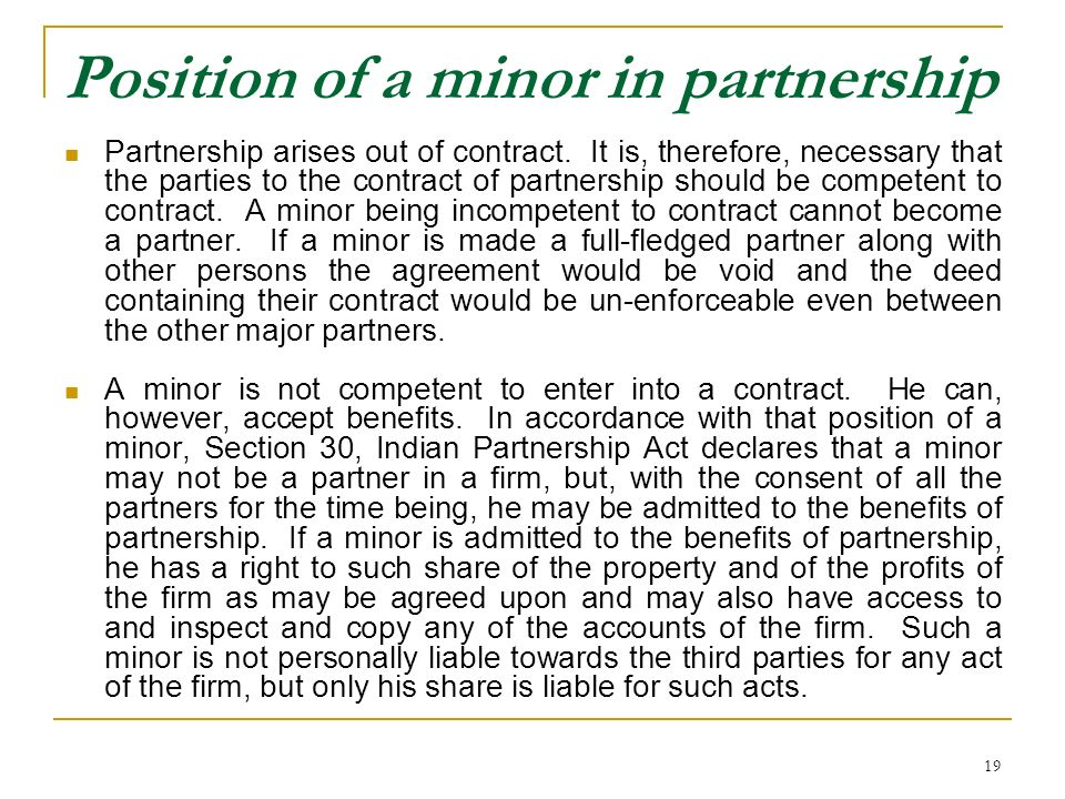 19 Position of a minor in partnership Partnership arises out of contract. It is, therefore, necessary that the parties to the contract of partnership