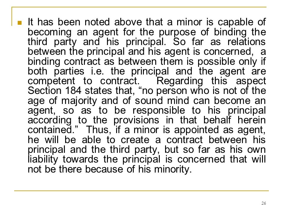 26 It has been noted above that a minor is capable of becoming an agent for the purpose of binding the third party and his principal. So far as relati