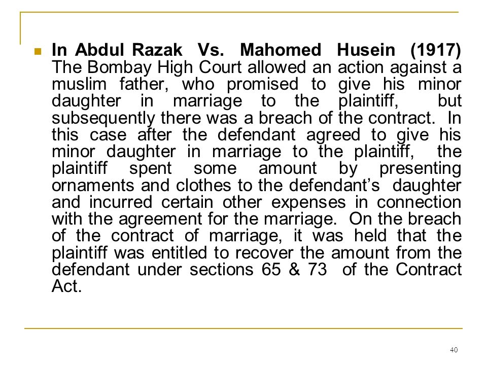 40 In Abdul Razak Vs. Mahomed Husein (1917) The Bombay High Court allowed an action against a muslim father, who promised to give his minor daughter i