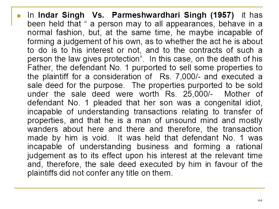 44 In Indar Singh Vs. Parmeshwardhari Singh (1957) it has been held that a person may to all appearances, behave in a normal fashion, but, at the same