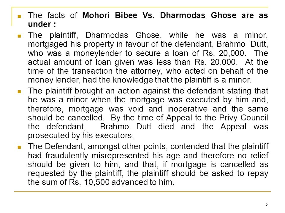 5 The facts of Mohori Bibee Vs. Dharmodas Ghose are as under : The plaintiff, Dharmodas Ghose, while he was a minor, mortgaged his property in favour
