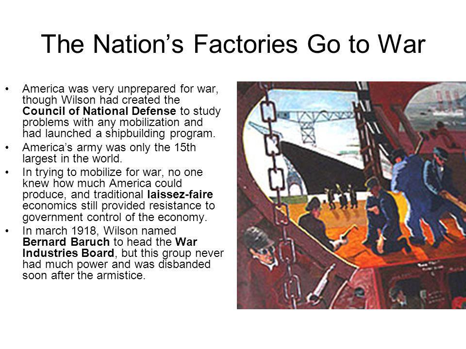 The Nations Factories Go to War America was very unprepared for war, though Wilson had created the Council of National Defense to study problems with
