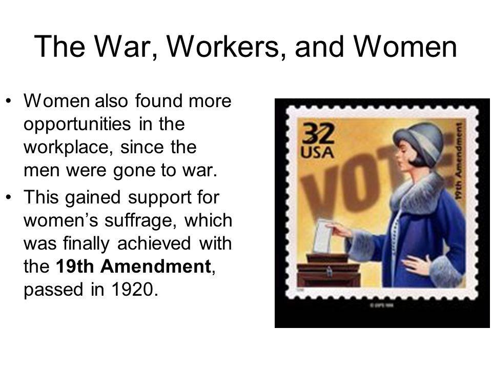 The War, Workers, and Women Women also found more opportunities in the workplace, since the men were gone to war. This gained support for womens suffr