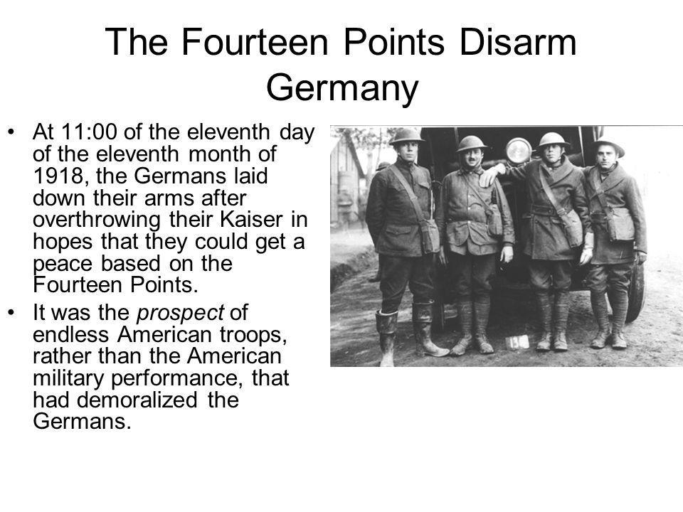 The Fourteen Points Disarm Germany At 11:00 of the eleventh day of the eleventh month of 1918, the Germans laid down their arms after overthrowing the