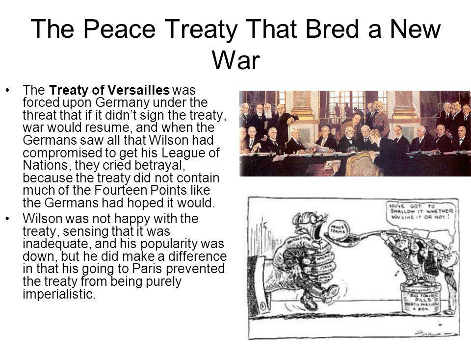The Peace Treaty That Bred a New War The Treaty of Versailles was forced upon Germany under the threat that if it didnt sign the treaty, war would res