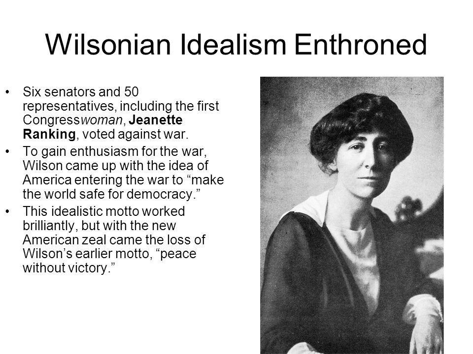 Wilsonian Idealism Enthroned Six senators and 50 representatives, including the first Congresswoman, Jeanette Ranking, voted against war. To gain enth