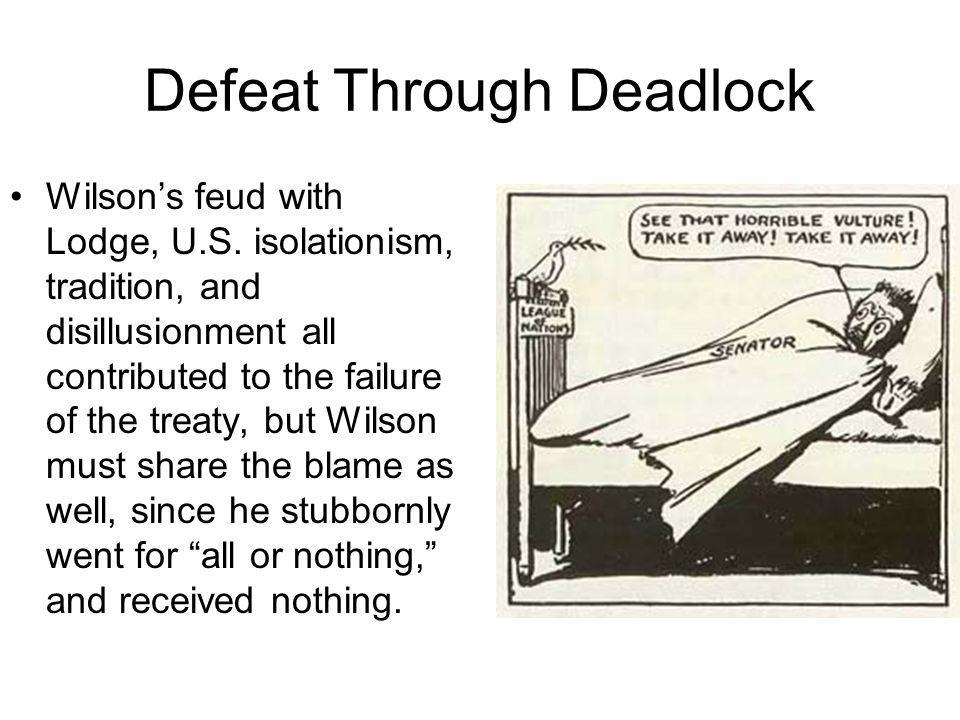 Defeat Through Deadlock Wilsons feud with Lodge, U.S. isolationism, tradition, and disillusionment all contributed to the failure of the treaty, but W