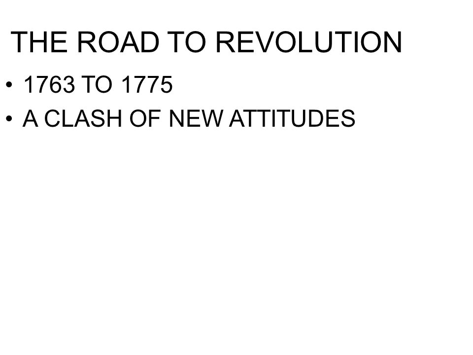 THE ROAD TO REVOLUTION 1763 TO 1775 A CLASH OF NEW ATTITUDES