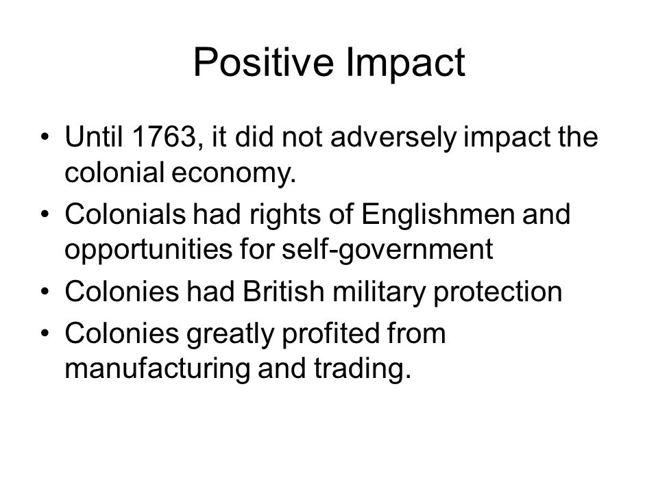 Positive Impact Until 1763, it did not adversely impact the colonial economy. Colonials had rights of Englishmen and opportunities for self-government