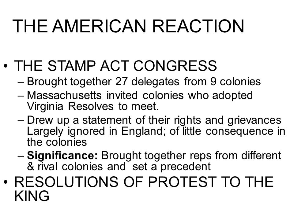 THE AMERICAN REACTION THE STAMP ACT CONGRESS –Brought together 27 delegates from 9 colonies –Massachusetts invited colonies who adopted Virginia Resol