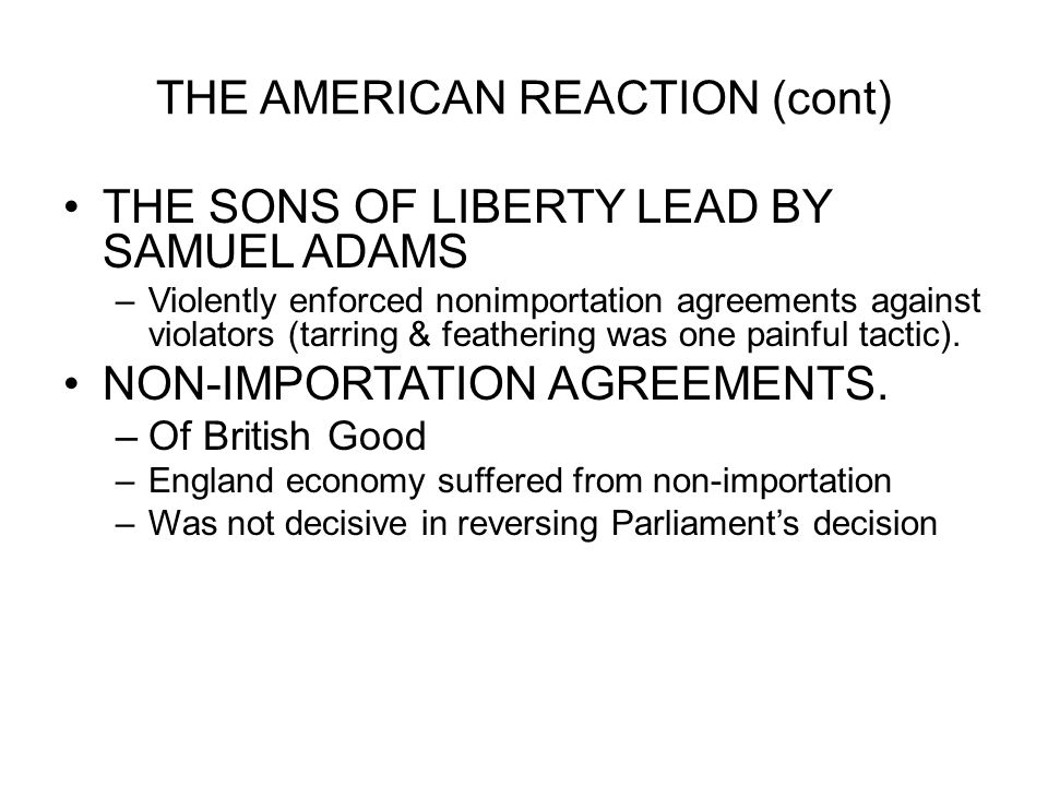 THE AMERICAN REACTION (cont) THE SONS OF LIBERTY LEAD BY SAMUEL ADAMS –Violently enforced nonimportation agreements against violators (tarring & feath