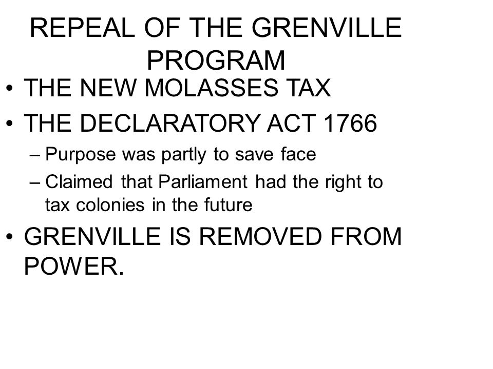 REPEAL OF THE GRENVILLE PROGRAM THE NEW MOLASSES TAX THE DECLARATORY ACT 1766 –Purpose was partly to save face –Claimed that Parliament had the right