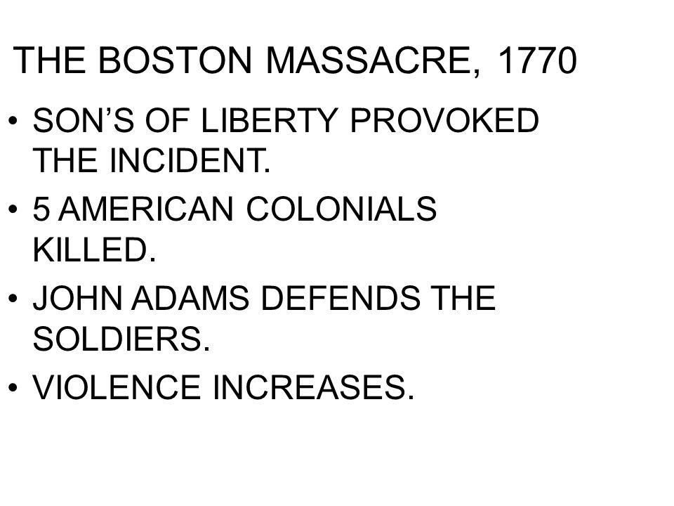 THE BOSTON MASSACRE, 1770 SONS OF LIBERTY PROVOKED THE INCIDENT. 5 AMERICAN COLONIALS KILLED. JOHN ADAMS DEFENDS THE SOLDIERS. VIOLENCE INCREASES.