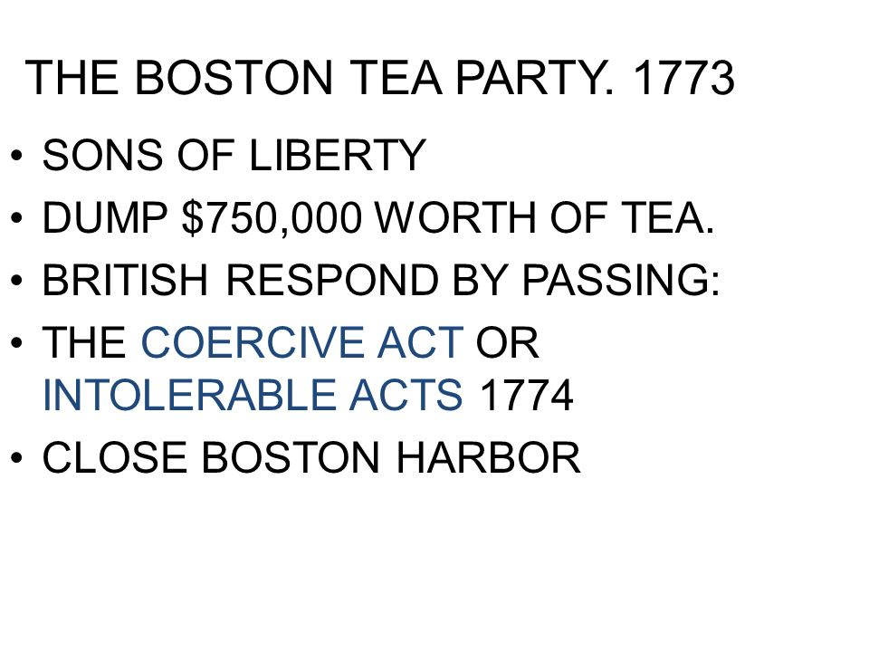 THE BOSTON TEA PARTY. 1773 SONS OF LIBERTY DUMP $750,000 WORTH OF TEA. BRITISH RESPOND BY PASSING: THE COERCIVE ACT OR INTOLERABLE ACTS 1774 CLOSE BOS