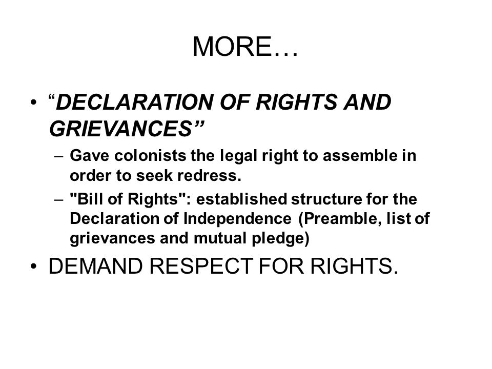 MORE… DECLARATION OF RIGHTS AND GRIEVANCES –Gave colonists the legal right to assemble in order to seek redress. –