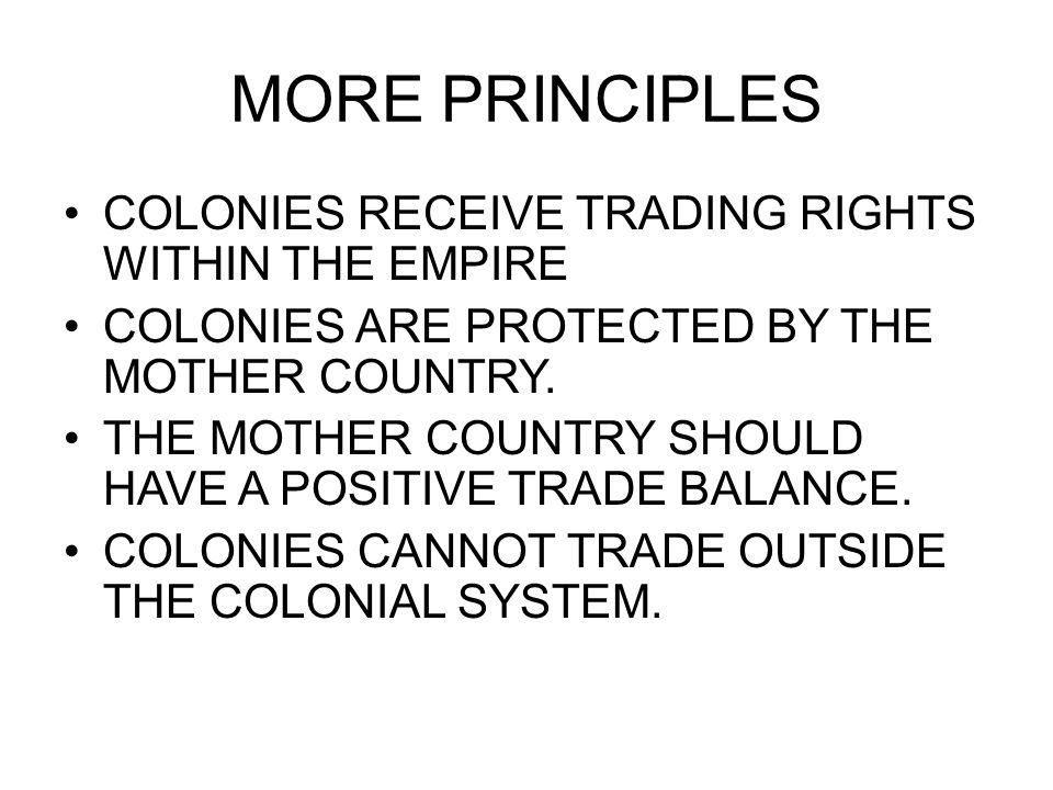 MORE PRINCIPLES COLONIES RECEIVE TRADING RIGHTS WITHIN THE EMPIRE COLONIES ARE PROTECTED BY THE MOTHER COUNTRY. THE MOTHER COUNTRY SHOULD HAVE A POSIT