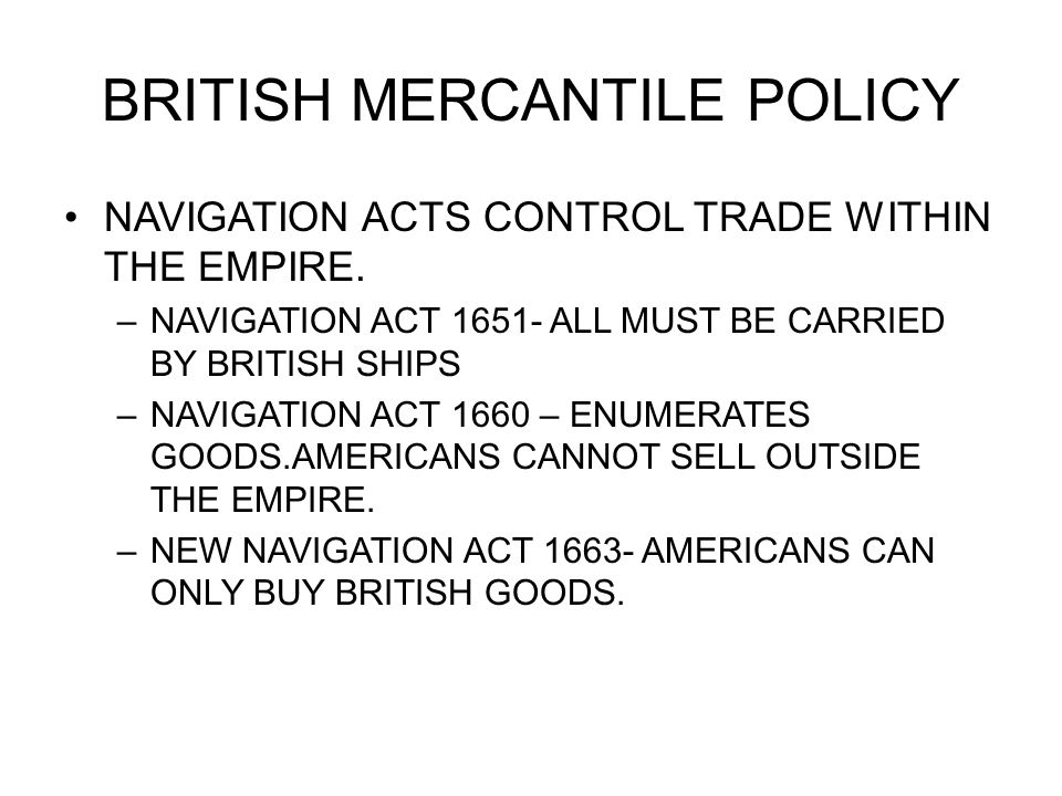 BRITISH MERCANTILE POLICY NAVIGATION ACTS CONTROL TRADE WITHIN THE EMPIRE. –NAVIGATION ACT 1651- ALL MUST BE CARRIED BY BRITISH SHIPS –NAVIGATION ACT
