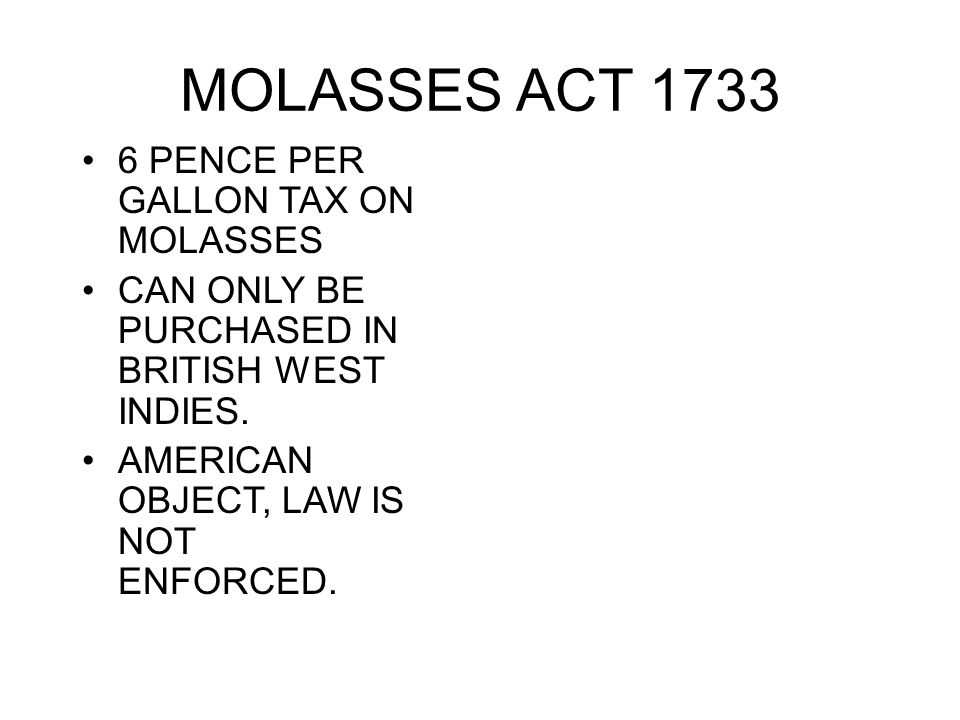MOLASSES ACT 1733 6 PENCE PER GALLON TAX ON MOLASSES CAN ONLY BE PURCHASED IN BRITISH WEST INDIES. AMERICAN OBJECT, LAW IS NOT ENFORCED.