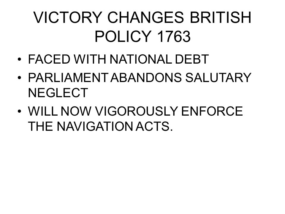 VICTORY CHANGES BRITISH POLICY 1763 FACED WITH NATIONAL DEBT PARLIAMENT ABANDONS SALUTARY NEGLECT WILL NOW VIGOROUSLY ENFORCE THE NAVIGATION ACTS.