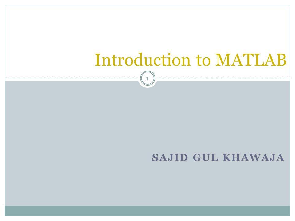 SAJID GUL KHAWAJA Introduction to MATLAB 1