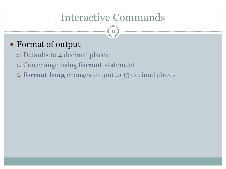 Interactive Commands Format of output Defaults to 4 decimal places Can change using format statement format long changes output to 15 decimal places 1