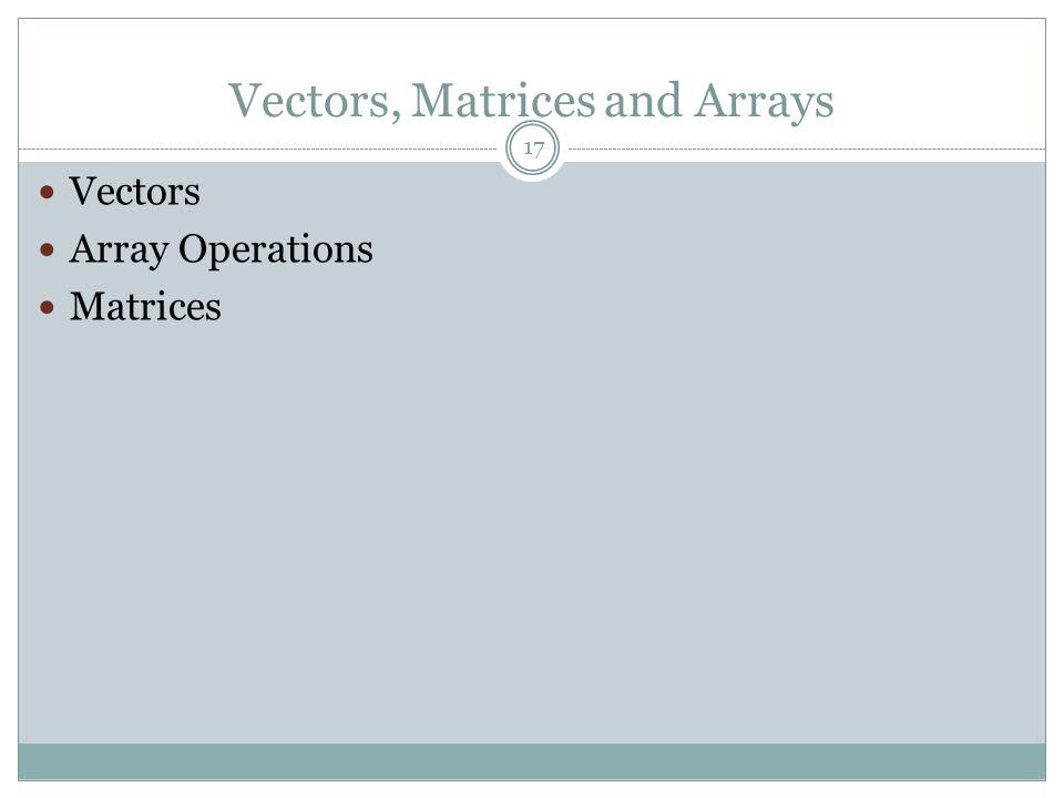 Vectors, Matrices and Arrays Vectors Array Operations Matrices 17