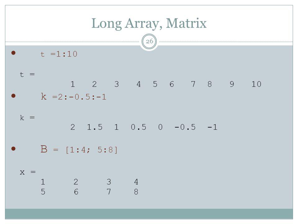 Long Array, Matrix t =1:10 t = 1 2 3 4 5 6 7 8 9 10 k =2:-0.5:-1 k = 2 1.5 1 0.5 0 -0.5 -1 B = [1:4; 5:8] x = 1 2 3 4 5 6 7 8 26