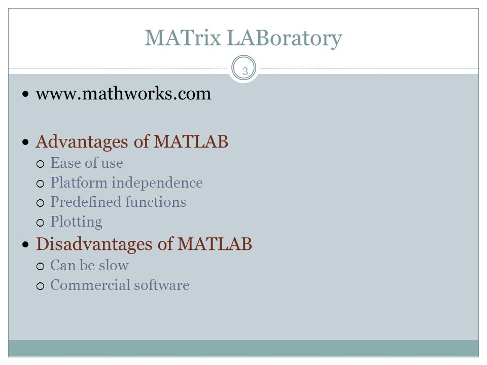 MATrix LABoratory 3 www.mathworks.com Advantages of MATLAB Ease of use Platform independence Predefined functions Plotting Disadvantages of MATLAB Can