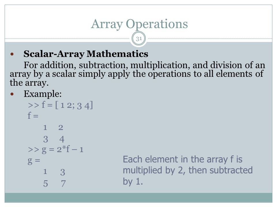 Array Operations Scalar-Array Mathematics For addition, subtraction, multiplication, and division of an array by a scalar simply apply the operations