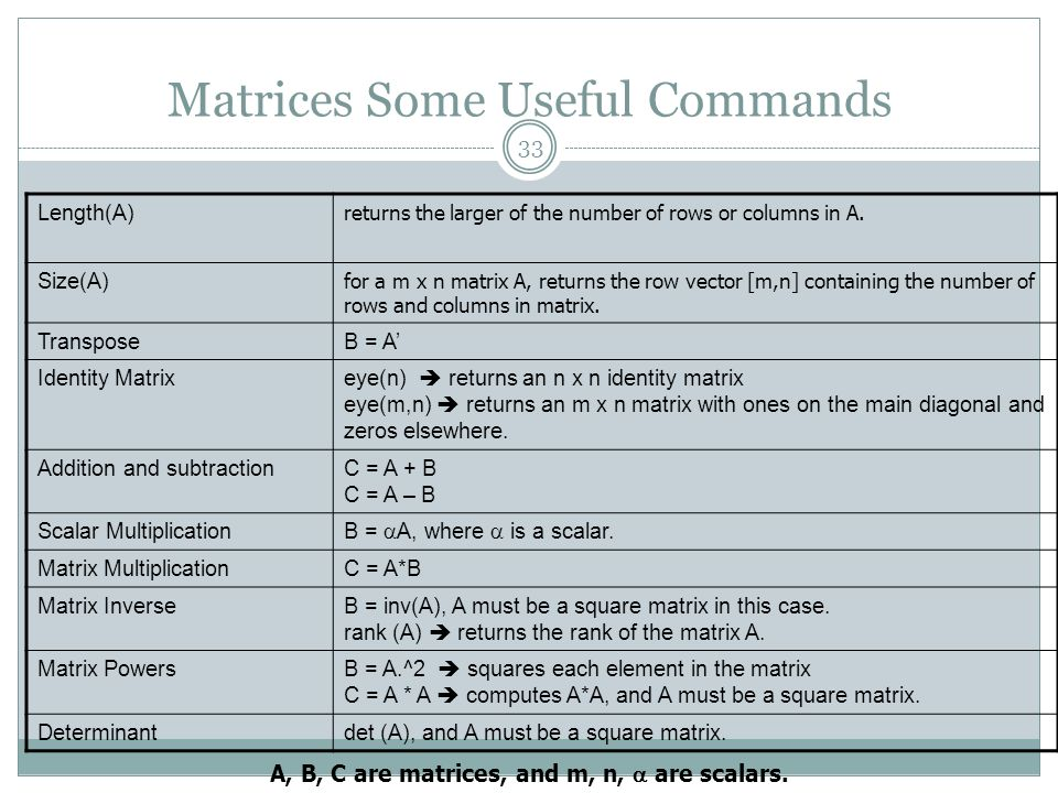 Matrices Some Useful Commands Length(A) returns the larger of the number of rows or columns in A. Size(A) for a m x n matrix A, returns the row vector