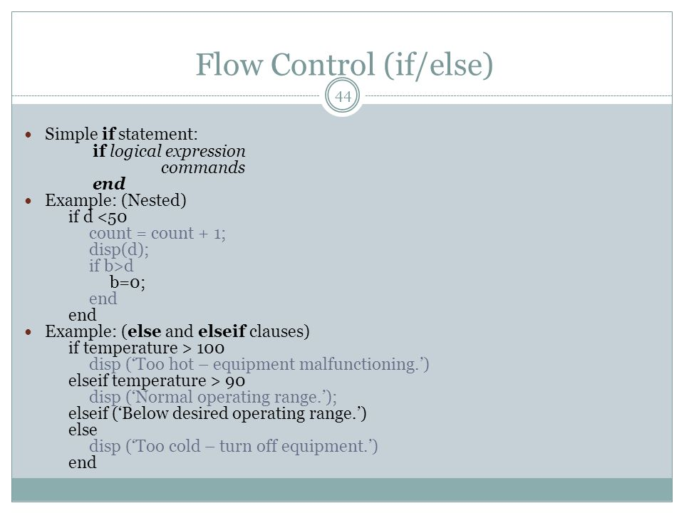 Flow Control (if/else) Simple if statement: if logical expression commands end Example: (Nested) if d <50 count = count + 1; disp(d); if b>d b=0; end