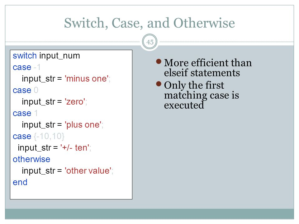 Switch, Case, and Otherwise switch input_num case -1 input_str = 'minus one'; case 0 input_str = 'zero'; case 1 input_str = 'plus one'; case {-10,10}