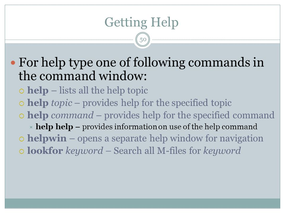 Getting Help For help type one of following commands in the command window: help – lists all the help topic help topic – provides help for the specifi