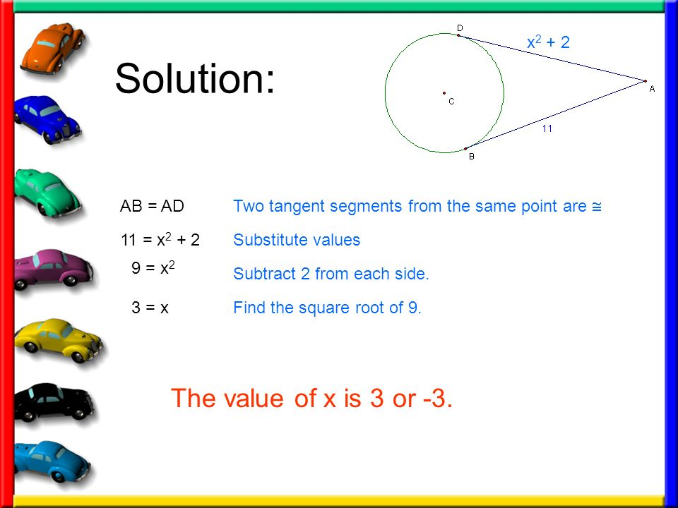 Solution: x 2 + 2 11 = x 2 + 2 Two tangent segments from the same point are Substitute values AB = AD 9 = x 2 Subtract 2 from each side. 3 = xFind the